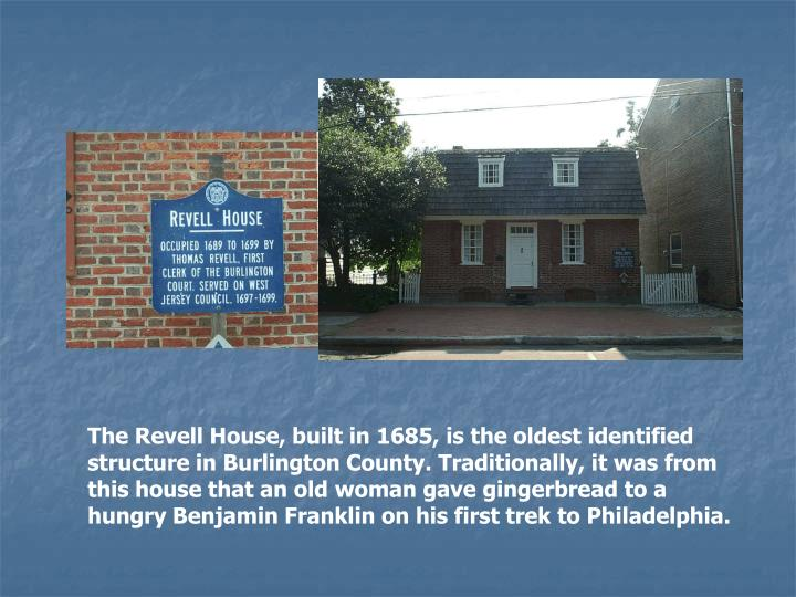 The Revell House, built in 1685, is the oldest identified structure in Burlington County. Traditionally, it was from this house that an old woman gave gingerbread to a hungry Benjamin Franklin on his first trek to Philadelphia.