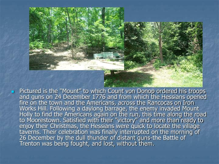 "Pictured is the ""Mount"" to which Count von Donop ordered his troops and guns on 24 December 1776 and from which the Hessians opened fire on the town and the Americans, across the Rancocas on Iron Works Hill. Following a daylong barrage, the enemy invaded Mount Holly to find the Americans again on the run, this time along the road to Moorestown. Satisfied with their ""victory"" and more than ready to enjoy their Christmas, the Hessians were quick to locate the village taverns. Their celebration was finally interrupted on the morning of 26 December by the dull thunder of distant guns-the Battle of Trenton was being fought, and lost, without them."