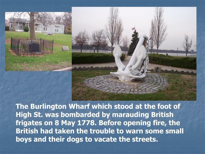 The Burlington Wharf which stood at the foot of High St. was bombarded by marauding British frigates on 8 May 1778. Before opening fire, the British had taken the trouble to warn some small boys and their dogs to vacate the streets.