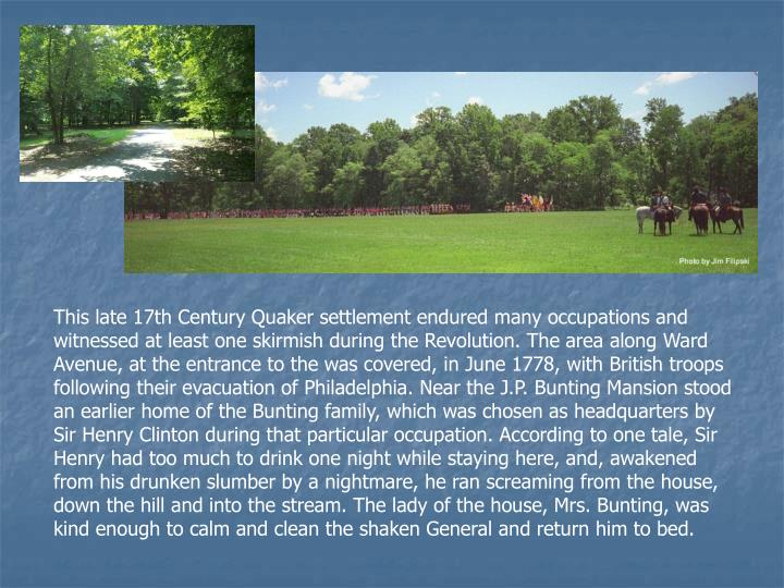 This late 17th Century Quaker settlement endured many occupations and witnessed at least one skirmish during the Revolution. The area along Ward Avenue, at the entrance to the was covered, in June 1778, with British troops following their evacuation of Philadelphia. Near the J.P. Bunting Mansion stood an earlier home of the Bunting family, which was chosen as headquarters by Sir Henry Clinton during that particular occupation. According to one tale, Sir Henry had too much to drink one night while staying here, and, awakened from his drunken slumber by a nightmare, he ran screaming from the house, down the hill and into the stream. The lady of the house, Mrs. Bunting, was kind enough to calm and clean the shaken General and return him to bed.