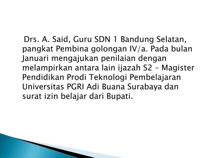 Drs. A. Said, Guru SDN 1 Bandung Selatan, pangkat Pembina golongan IV/a. Pada bulan Januari mengajukan penilaian dengan melampirkan antara lain ijazah S2 – Magister Pendidikan Prodi Teknologi Pembelajaran Universitas PGRI Adi Buana Surabaya dan surat izin belajar dari Bupati.