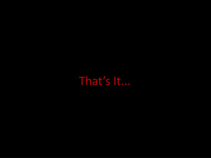 That's It...
