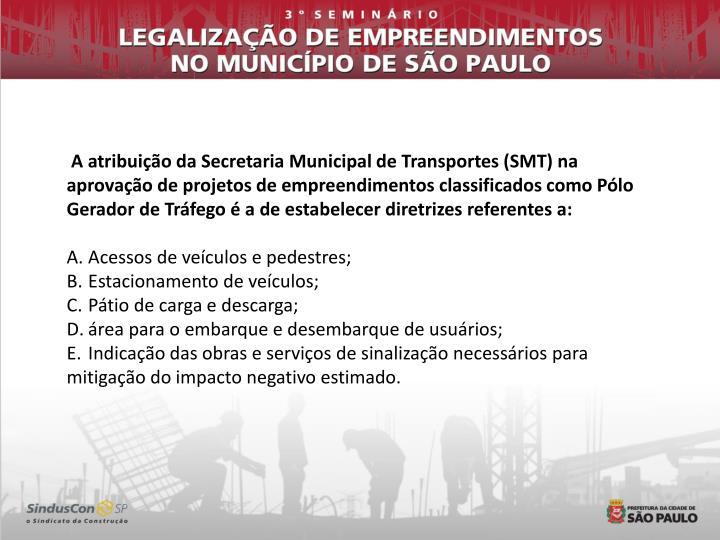 A atribuição da Secretaria Municipal de Transportes (SMT) na aprovação de projetos de empreendimentos classificados como Pólo Gerador de Tráfego é a de estabelecer diretrizes referentes a: