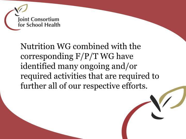 Nutrition WG combined with the corresponding F/P/T WG have identified many ongoing and/or required activities that are required to further all of our respective efforts.