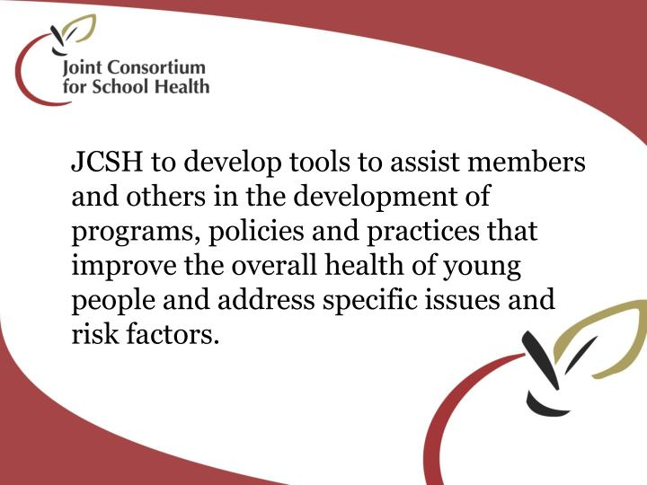 JCSH to develop tools to assist members and others in the development of programs, policies and practices that improve the overall health of young people and address specific issues and risk factors.