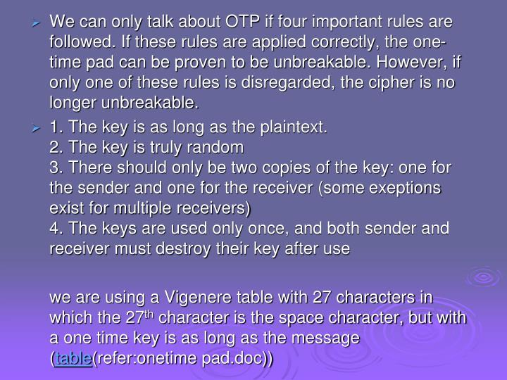 We can only talk about OTP if four important rules are followed. If these rules are applied correctly, the one-time pad can be proven to be unbreakable. However, if only one of these rules is disregarded, the cipher is no longer unbreakable.