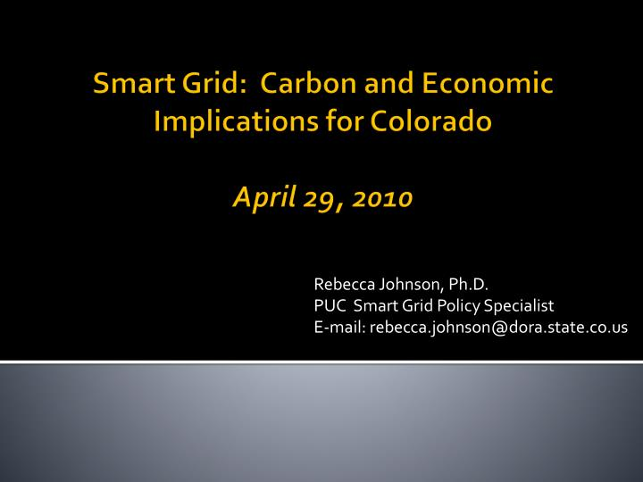 Rebecca johnson ph d puc smart grid policy specialist e mail rebecca johnson@dora state co us