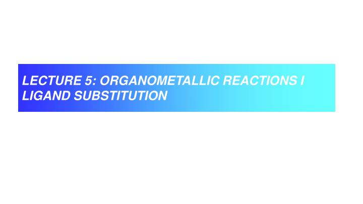 LECTURE 5: ORGANOMETALLIC REACTIONS I
