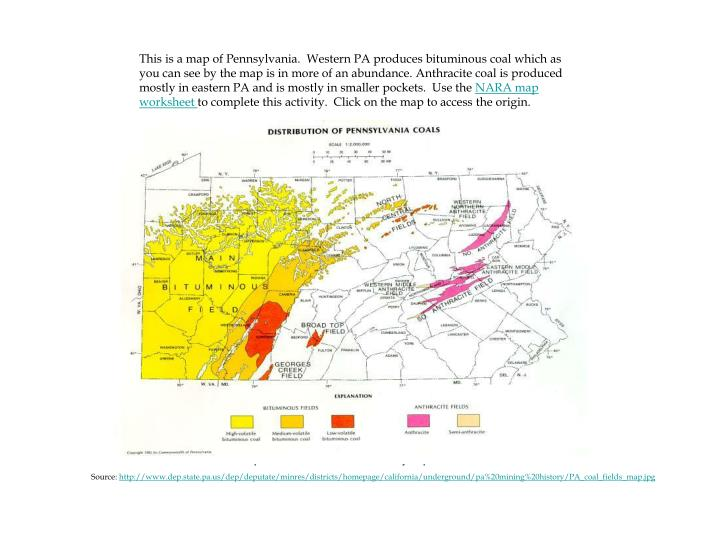 This is a map of Pennsylvania.  Western PA produces bituminous coal which as you can see by the map is in more of an abundance. Anthracite coal is produced mostly in eastern PA and is mostly in smaller pockets.  Use the