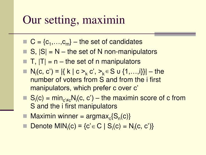 Our setting, maximin