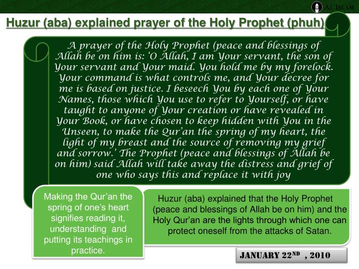 A prayer of the Holy Prophet (peace and blessings of Allah be on him is: 'O Allah, I am Your servant, the son of Your servant and Your maid. You hold me by my forelock. Your command is what controls me, and Your decree for me is based on justice. I beseech You by each one of Your Names, those which You use to refer to Yourself, or have taught to anyone of Your creation or have revealed in Your Book, or have chosen to keep hidden with You in the Unseen, to make the Qur'an the spring of my heart, the light of my breast and the source of removing my grief and sorrow.' The Prophet (peace and blessings of Allah be on him) said Allah will take away the distress and grief of one who says this and replace it with joy