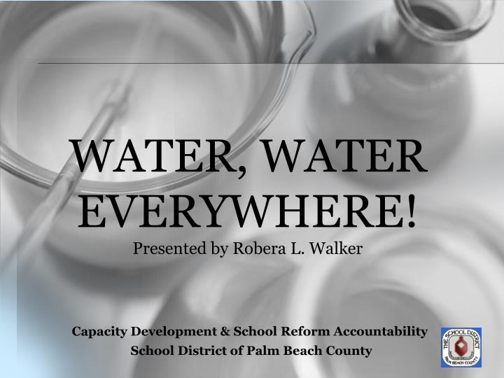 Water water everywhere presented by robera l walker