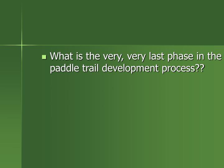 What is the very, very last phase in the paddle trail development process??