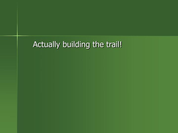Actually building the trail!