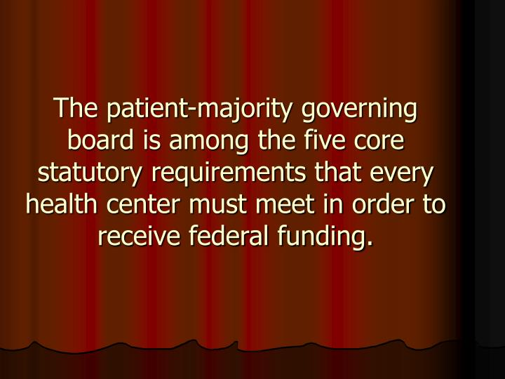The patient-majority governing board is among the five core statutory requirements that every health center must meet in order to receive federal funding.