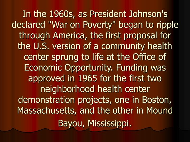 "In the 1960s, as President Johnson's declared ""War on Poverty"" began to ripple through America, the first proposal for the U.S. version of a community health center sprung to life at the Office of Economic Opportunity. Funding was approved in 1965 for the first two neighborhood health center demonstration projects, one in Boston, Massachusetts, and the other in Mound Bayou, Mississippi"