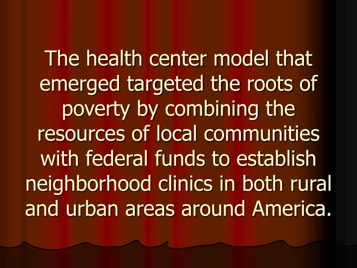 The health center model that emerged targeted the roots of poverty by combining the resources of local communities with federal funds to establish neighborhood clinics in both rural and urban areas around America.