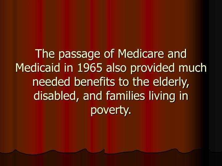The passage of Medicare and Medicaid in 1965 also provided much needed benefits to the elderly, disabled, and families living in poverty.