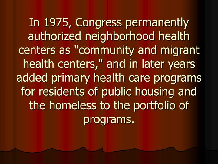"In 1975, Congress permanently authorized neighborhood health centers as ""community and migrant health centers,"" and in later years added primary health care programs for residents of public housing and the homeless to the portfolio of programs."