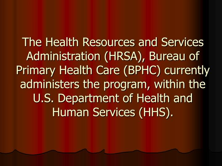 The Health Resources and Services Administration (HRSA), Bureau of Primary Health Care (BPHC) currently administers the program, within the U.S. Department of Health and Human Services (HHS).