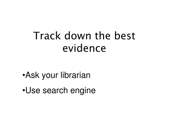 Track down the best evidence