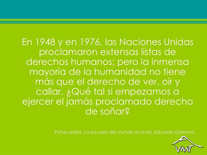 En 1948 y en 1976, las Naciones Unidas proclamaron extensas listas de derechos humanos; pero la inmensa mayoría de la humanidad no tiene más que el derecho de ver, oír y callar. ¿Qué tal si empezamos a ejercer el jamás proclamado derecho de soñar?
