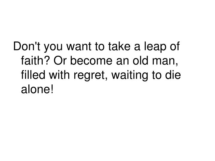Don't you want to take a leap of faith? Or become an old man, filled with regret, waiting to die alone!