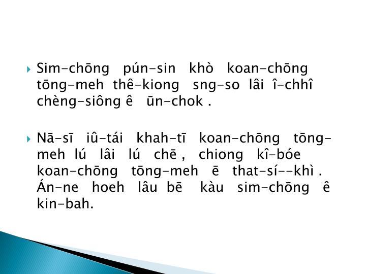 Sim-chōng   pún-sin   khò   koan-chōng   tōng-meh  thê-kiong   sng-so  lâi  î-chhî  chèng-siông ê   ūn-chok .
