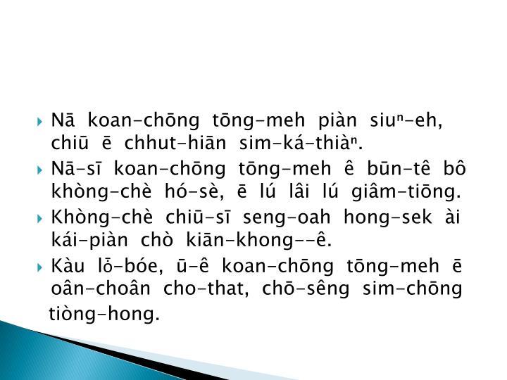 Nā  koan-chōng  tōng-meh  piàn  siuⁿ-eh, chiū  ē  chhut-hiān  sim-ká-thiàⁿ.