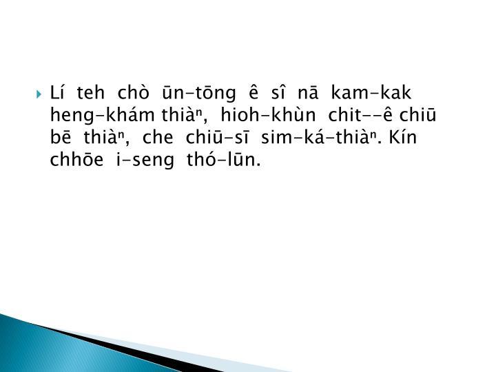 L  teh  ch  n-tng    s  n  kam-kak heng-khm thi,  hioh-khn  chit-- chi  b  thi,  che  chi-s  sim-k-thi. Kn chhe  i-seng  th-ln.