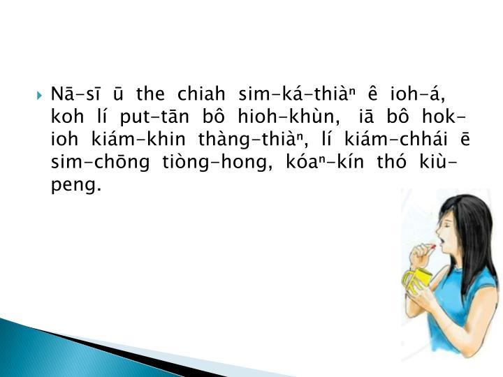 Nā-sī  ū  the  chiah  sim-ká-thiàⁿ  ê  ioh-á, koh  lí  put-tān  bô  hioh-khùn,   iā  bô  hok-ioh  kiám-khin  thàng-thiàⁿ,  lí  kiám-chhái  ē sim-chōng  tiòng-hong,  kóaⁿ-kín  thó  kiù-peng.