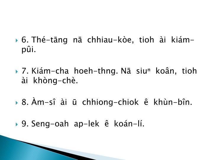 6. Thé-tāng  nā  chhiau-kòe,  tioh  ài  kiám-pûi.
