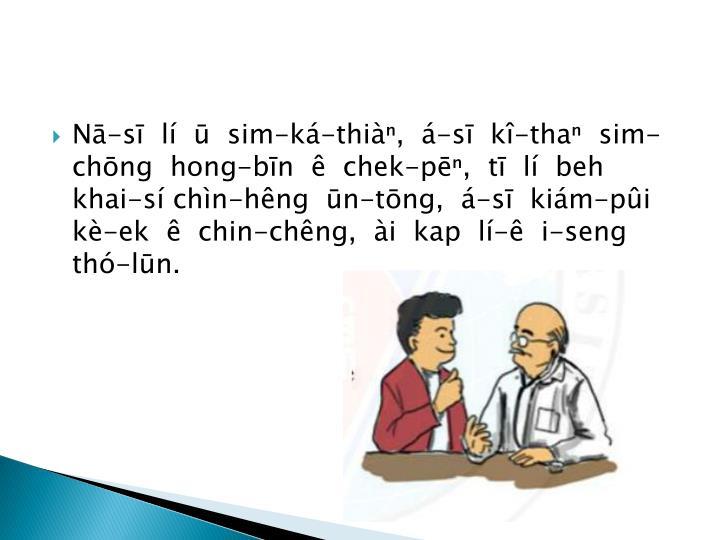 N-s  l    sim-k-thi,  -s  k-tha  sim-chng  hong-bn    chek-p,  t  l  beh khai-s chn-hng  n-tng,  -s  kim-pi k-ek    chin-chng,  i  kap  l-  i-seng th-ln.