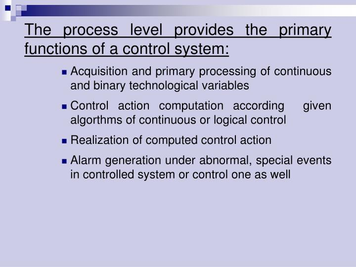 The process level provides the primary functions of acontrol system: