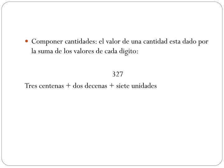 Componer cantidades: el valor de una cantidad esta dado por la suma de los valores de cada digito: