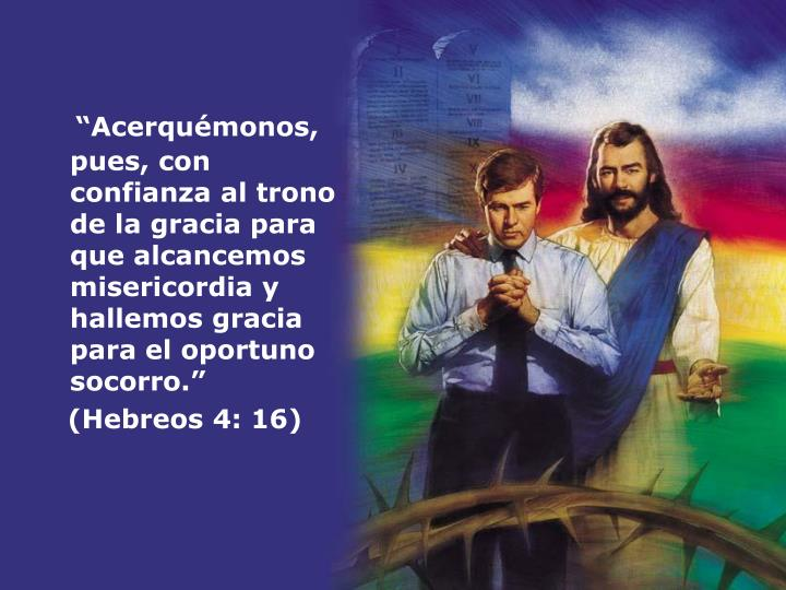 """""""Acerquémonos, pues, con confianza al trono de la gracia para que alcancemos misericordia y hallemos gracia para el oportuno socorro."""""""