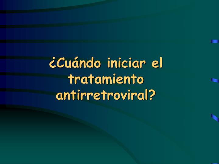 ¿Cuándo iniciar el tratamiento antirretroviral?
