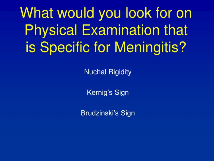 What would you look for on Physical Examination that is Specific for Meningitis?