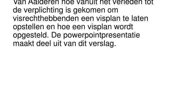 Aan de hand van een powerpointpresentatie vertelt de heer Van Aalderen hoe vanuit het verleden tot de verplichting is gekomen om visrechthebbenden een visplan te laten opstellen en hoe een visplan wordt opgesteld. De powerpointpresentatie maakt deel uit van dit verslag.