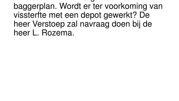 De heer J.  Piek vraagt naar het baggerplan. Wordt er ter voorkoming van vissterfte met een depot gewerkt? De heer Verstoep zal navraag doen bij de heer L. Rozema.