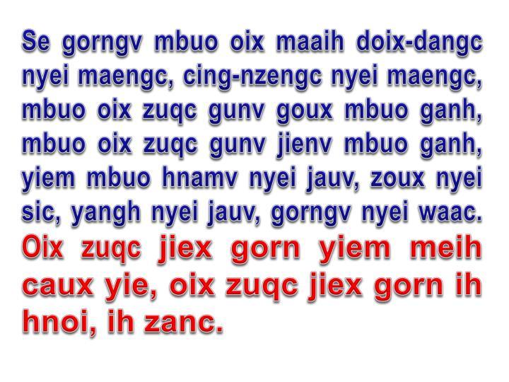 Se gorngv mbuo oix maaih doix-dangc nyei maengc, cing-nzengc nyei maengc, mbuo oix zuqc gunv goux mbuo ganh, mbuo oix zuqc gunv jienv mbuo ganh, yiem mbuo hnamv nyei jauv, zoux nyei sic, yangh nyei jauv, gorngv nyei waac.