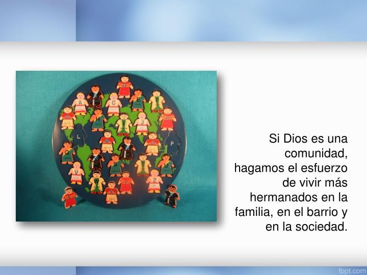 Si Dios es una comunidad, hagamos el esfuerzo de vivir más hermanados en la familia, en el barrio y en la sociedad.