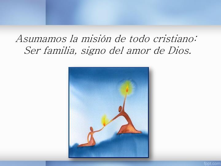 Asumamos la misión de todo cristiano: Ser familia, signo del amor de Dios.