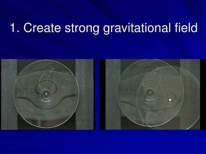 1. Create strong gravitational field