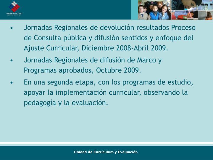 Jornadas Regionales de devolución resultados Proceso de Consulta pública y difusión sentidos y enfoque del Ajuste Curricular, Diciembre 2008-Abril 2009.