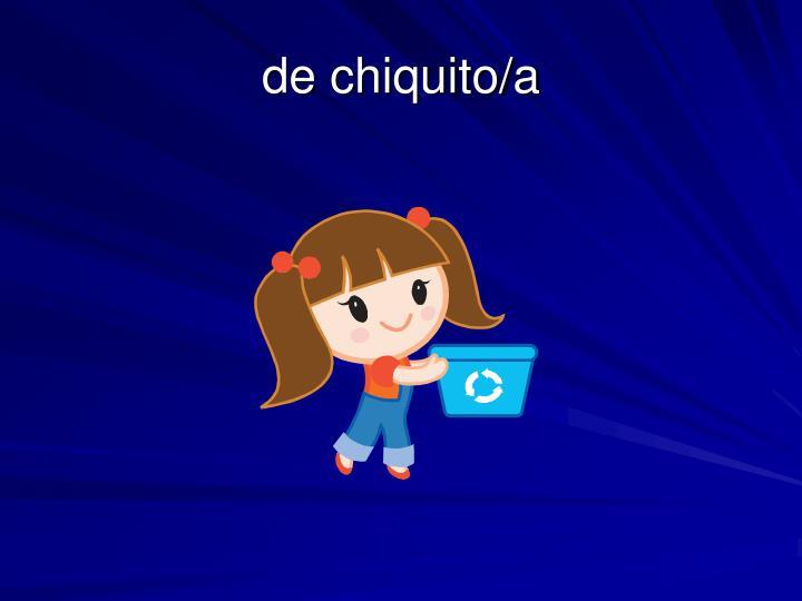 de chiquito/a