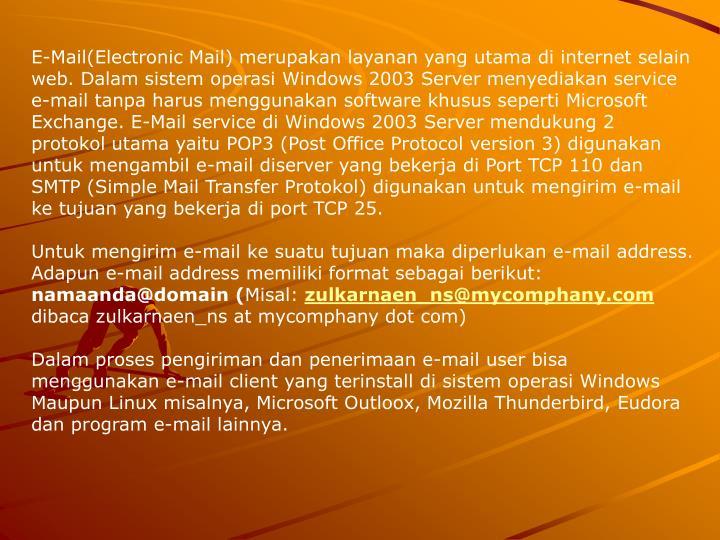 E-Mail(Electronic Mail) merupakan layanan yang utama di internet selain web. Dalam sistem operasi Windows 2003 Server menyediakan service e-mail tanpa harus menggunakan software khusus seperti Microsoft Exchange. E-Mail service di Windows 2003 Server mendukung 2 protokol utama yaitu POP3 (Post Office Protocol version 3) digunakan untuk mengambil e-mail diserver yang bekerja di Port TCP 110 dan SMTP (Simple Mail Transfer Protokol) digunakan untuk mengirim e-mail ke tujuan yang bekerja di port TCP 25.