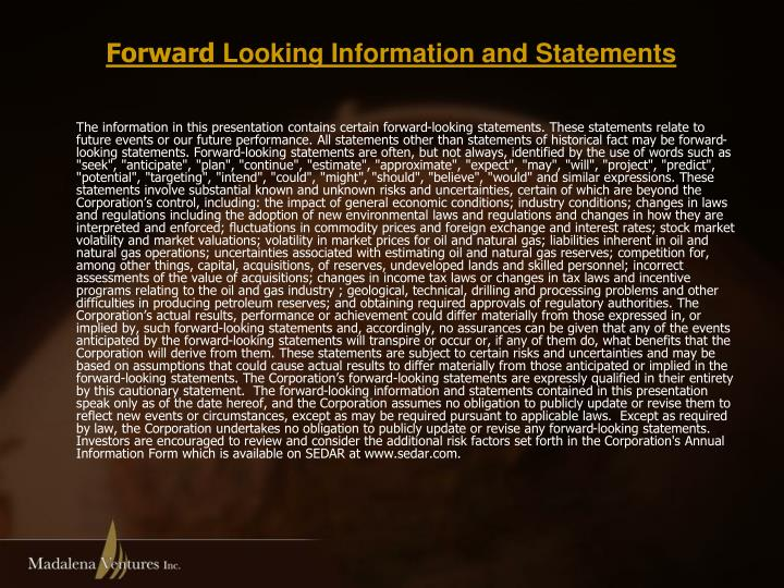 "The information in this presentation contains certain forward-looking statements. These statements relate to future events or our future performance. All statements other than statements of historical fact may be forward-looking statements. Forward-looking statements are often, but not always, identified by the use of words such as ""seek"", ""anticipate"", ""plan"", ""continue"", ""estimate"", ""approximate"", ""expect"", ""may"", ""will"", ""project"", ""predict"", ""potential"", ""targeting"", ""intend"", ""could"", ""might"", ""should"", ""believe"", ""would"" and similar expressions. These statements involve substantial known and unknown risks and uncertainties, certain of which are beyond the Corporation's control, including: the impact of general economic conditions; industry conditions; changes in laws and regulations including the adoption of new environmental laws and regulations and changes in how they are interpreted and enforced; fluctuations in commodity prices and foreign exchange and interest rates; stock market volatility and market valuations; volatility in market prices for oil and natural gas; liabilities inherent in oil and natural gas operations; uncertainties associated with estimating oil and natural gas reserves; competition for, among other things, capital, acquisitions, of reserves, undeveloped lands and skilled personnel; incorrect assessments of the value of acquisitions; changes in income tax laws or changes in tax laws and incentive programs relating to the oil and gas industry ; geological, technical, drilling and processing problems and other difficulties in producing petroleum reserves; and obtaining required approvals of regulatory authorities. The Corporation's actual results, performance or achievement could differ materially from those expressed in, or implied by, such forward-looking statements and, accordingly, no assurances can be given that any of the events anticipated by the forward-looking statements will transpire or occur or, if any of them do, what benefits that the Corporation will derive from them. These statements are subject to certain risks and uncertainties and may be based on assumptions that could cause actual results to differ materially from those anticipated or implied in the forward-looking statements. The Corporation's forward-looking statements are expressly qualified in their entirety by this cautionary statement.  The forward-looking information and statements contained in this presentation speak only as of the date hereof, and the Corporation assumes no obligation to publicly update or revise them to reflect new events or circumstances, except as may be required pursuant to applicable laws.  Except as required by law, the Corporation undertakes no obligation to publicly update or revise any forward-looking statements.  Investors are encouraged to review and consider the additional risk factors set forth in the Corporation's Annual Information Form which is available on SEDAR at www.sedar.com."