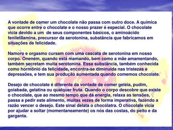 A vontade de comer um chocolate não passa com outro doce. A química que ocorre entre o chocolate e o nosso prazer é especial. O chocolate vicia devido a um de seus componentes básicos, o aminoácido feniletilamina, precursor da serotonina, substância que fabricamos em situações de felicidade.