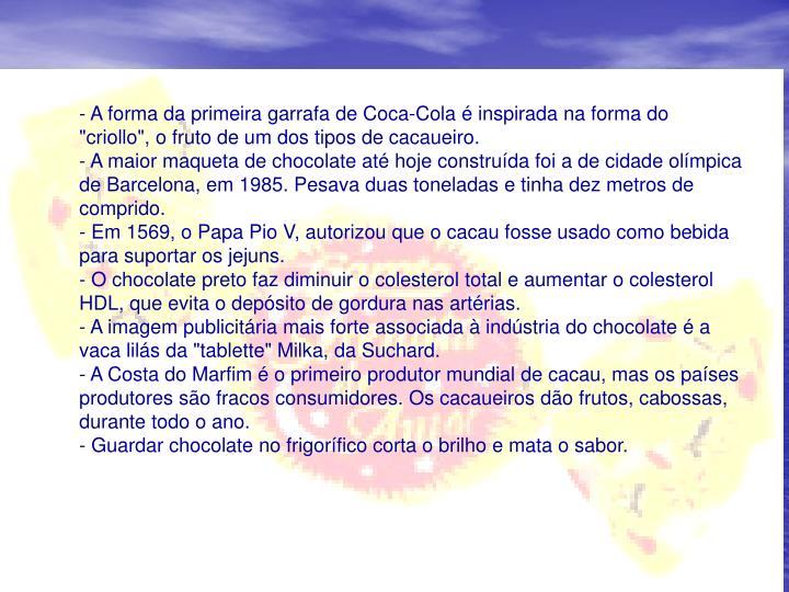 "- A forma da primeira garrafa de Coca-Cola  inspirada na forma do ""criollo"", o fruto de um dos tipos de cacaueiro."